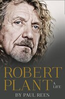 Robert Plant: A Life The Biography