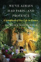 We've Always Had Paris...and Provence: A Scrapbook of Our Life in France