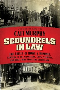 Scoundrels in Law: The Trials of Howe and Hummel, Lawyers to the Gangsters, Cops, Starlets, and Rakes Who Made the Gil
