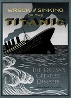 Wreck And Sinking Of The Titanic: The Ocean's Greatest Disaster: A Graphic and Thrilling Account of the Sinking of the Greatest Float