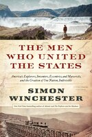 The Men Who United The States: America's Explorers, Inventors, Eccentrics and Mavericks, and the Creation of One Nation, Indivisib