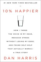 10% Happier: How I Tamed the Voice in My Head, Reduced Stress Without Losing My Edge, and Found a Self-Help that