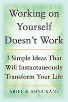 Working on Yourself Doesn't Work: The 3 Simple Ideas That Will Instantaneously Transform Your Life: The 3 Simple Ideas That Will Instantaneously Trans