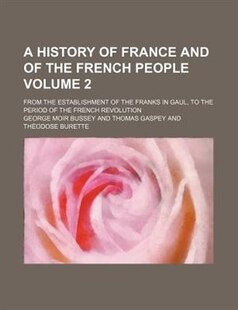 A History Of France And Of The French People Volume 2; From The Establishment Of The Franks In Gaul, To The Period Of The French Revolution