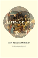 Lifeworlds: Essays in Existential Anthropology
