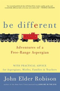 Be Different: Adventures Of A Free-range Aspergian With Practical Advice For Aspergians, Misfits, Families & Teac
