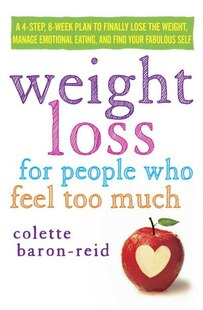 Weight Loss For People Who Feel Too Much: A 4-step, 8-week Plan To Finally Lose The Weight, Manage Emotional Eating, And Find Your Fabulous S