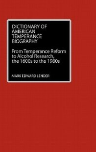 Dictionary of American Temperance Biography: From Temperance Reform to Alcohol Research, the 1600s to the 1980s