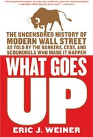 What Goes Up: The Uncensored History of Modern Wall Street as Told by the Bankers, Brokers, CEOs, and Scoundrels