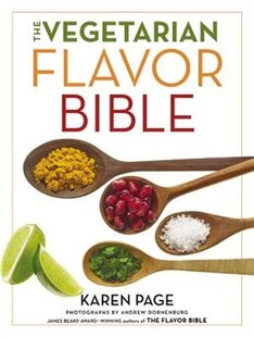 The Vegetarian Flavor Bible: The Essential Guide To Culinary Creativity With Vegetables, Fruits, Grains, Legumes, Nuts, Seeds, A