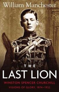 Last Lion, The: Volume 1: Winston Churchill Visions of Glory 1874 - 1932