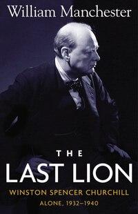 Last Lion, The: Winston Spencer Churchill Alone 1932-1940 - Volume 2: Winston Spencer Churchill Alone 1932-1940