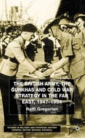 The British Army, the Gurkhas and Cold War Strategy in the Far East, 1947-1954: 1947-1954