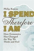 I Spend Therefore I Am: How Economics Has Changed The Way We Think And Feel