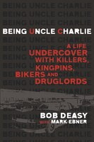 Being Uncle Charlie: A Life Undercover With Killers, Kingpins, Bikers And Druglords