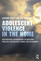 Adolescent Violence In The Home: Restorative Approaches To Building Healthy, Respectful Family Relationships