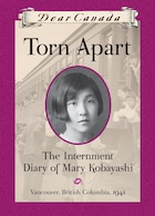 Dear Canada: Torn Apart: The Internment Diary of Mary Kobayashi, Vancouver, British Columbia, 1941