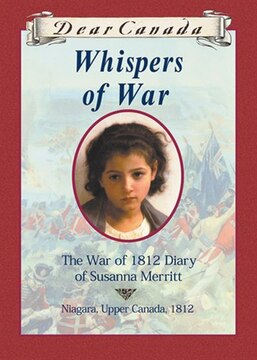 Dear Canada: Whispers of War: The War of 1812 Diary of Susanna Merritt, Niagara, Upper Canada, 1812