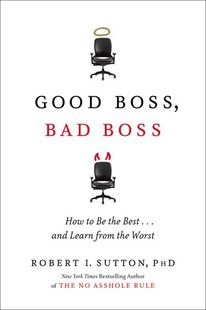 Good Boss, Bad Boss: How To Be The Best... And Learn From The Worst
