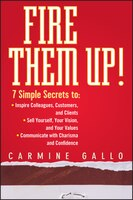 Fire Them Up!: 7 Simple Secrets to: Inspire Colleagues, Customers, and Clients; Sell Yourself, Your Vision, and Yo