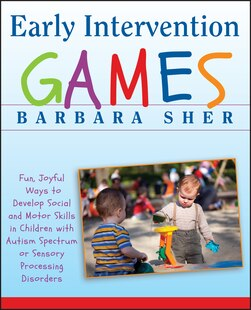 Early Intervention Games: Fun, Joyful Ways to Develop Social and Motor Skills in Children with Autism Spectrum or Sensory Pro