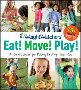 Weight Watchers Eat! Move! Play!: A Parents Guide for Raising Healthy, Happy Kids