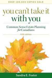 You Cant Take it With You: Common-Sense Estate Planning for Canadians