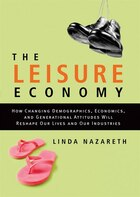The Leisure Economy: How Changing Demographics, Economics, And Generational Attitudes Will Reshape Our Lives And Our Ind