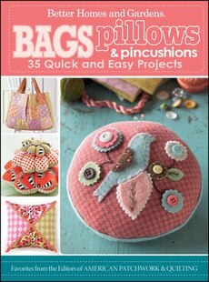 Bags, Pillows, and Pincushions: 35 Quick and Easy Projects