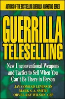 Guerrilla TeleSelling: New Unconventional Weapons and Tactics to Sell When You Cant be There in Person