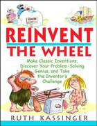 Reinvent the Wheel: Make Classic Inventions, Discover Your Problem-Solving Genius, and Take the Inventors Challenge