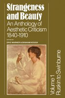 Strangeness and Beauty: Volume 1, Ruskin to Swinburne: An Anthology of Aesthetic Criticism 1840-1910