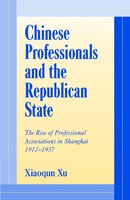 Chinese Professionals And The Republican State: The Rise of Professional Associations in Shanghai, 1912-1937