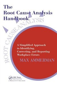 The Root Cause Analysis Handbook: A Simplified Approach to Identifying, Correcting, and Reporting Workplace Errors