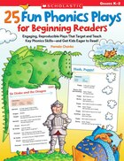 25 Fun Phonics Plays for Beginning Readers: Engaging, Reproducible Plays That Target and Teach Key Phonics Skills-and Get Kids Eager to Read!: