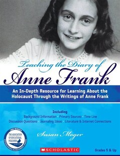 Teaching The Diary of Anne Frank: An In-Depth Resource for Learning about the Holocaust Through the Writings of Anne Frank: Grades 5