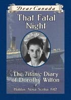 Dear Canada: That Fatal Night: The Titanic Diary of Dorothy Wilton, Halifax, Nova Scotia, 1912