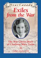 Dear Canada: Exiles from the War: The War Guest Diary of Charlotte Mary Twiss, Guelph, Ontario, 1940