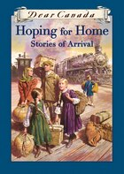 Dear Canada: Hoping for Home: Stories of Arrival