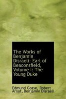 The Works Of Benjamin Disraeli: Earl Of Beaconsfield, Volume I: The Young Duke