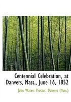 Centennial Celebration, at Danvers, Mass., June 16, 1852 (Large Print Edition)