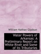 Water Powers of Arkansas: A Preliminary Report on White River and Some of its Tributaries (Large Print Edition)