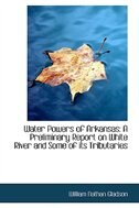 Water Powers of Arkansas: A Preliminary Report on White River and Some of its Tributaries