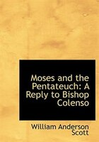 Moses and the Pentateuch: A Reply to Bishop Colenso (Large Print Edition)