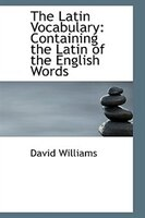 The Latin Vocabulary: Containing the Latin of the English Words