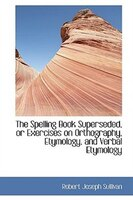 The Spelling Book Superseded, or Exercises on Orthography, Etymology, and Verbal Etymology
