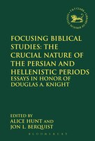 Focusing Biblical Studies: The Crucial Nature of the Persian and Hellenistic Periods: Essays in Honor of Douglas A. Knight