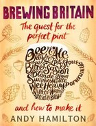 Brewing Britain: The Quest For The Perfect Pint And How To Make It