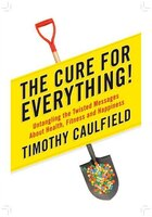 The Cure For Everything!: Untangling The Twisted Messages About Health, Fitness And Happiness