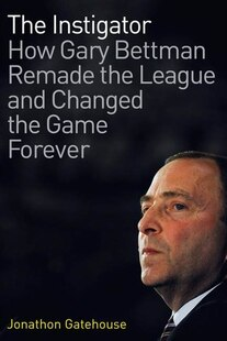 The Instigator: How Gary Bettman Remade The League And Changed The Game Forever